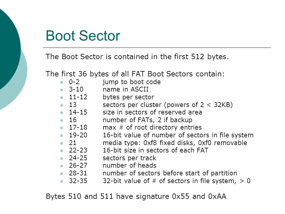Boot Sector The Boot Sector is contained in the first 512 bytes. The first 36 bytes of all FAT Boot Sectors contain: 0-2 jump to boot code 3-10 name i
