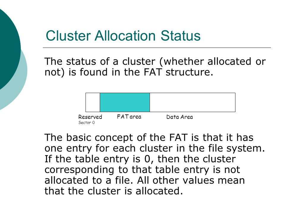 Cluster Allocation Status The status of a cluster (whether allocated or not) is found in the FAT structure. The basic concept of the FAT is that it ha