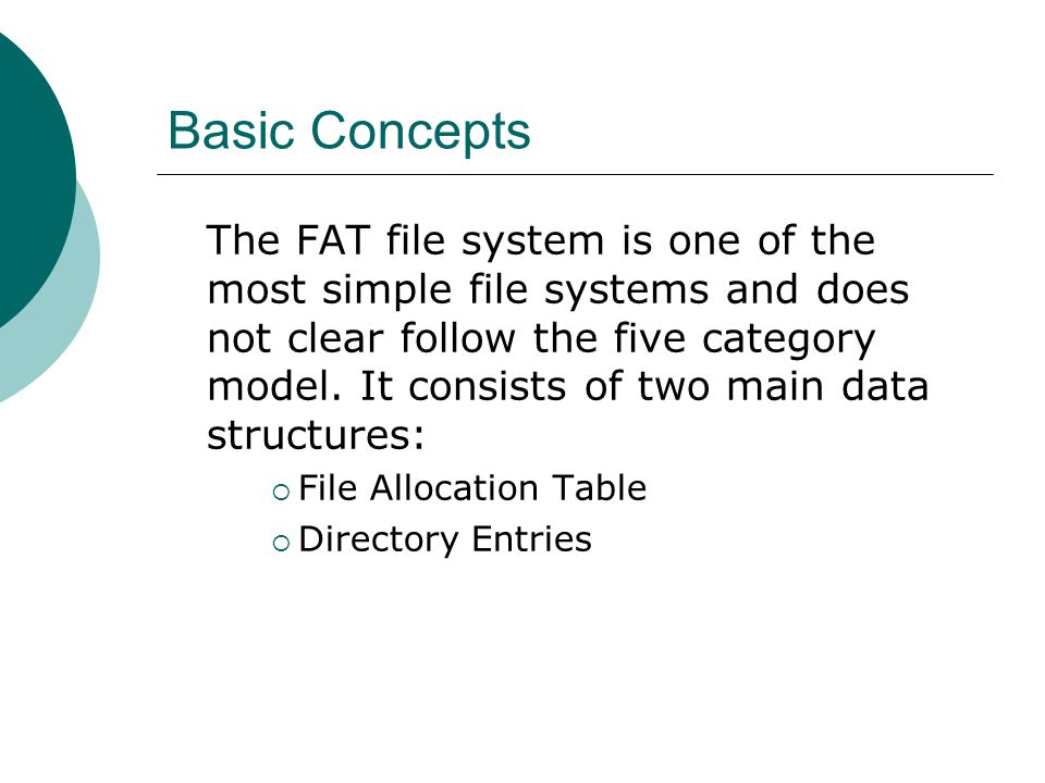 Basic Concepts The FAT file system is one of the most simple file systems and does not clear follow the five category model. It consists of two main d