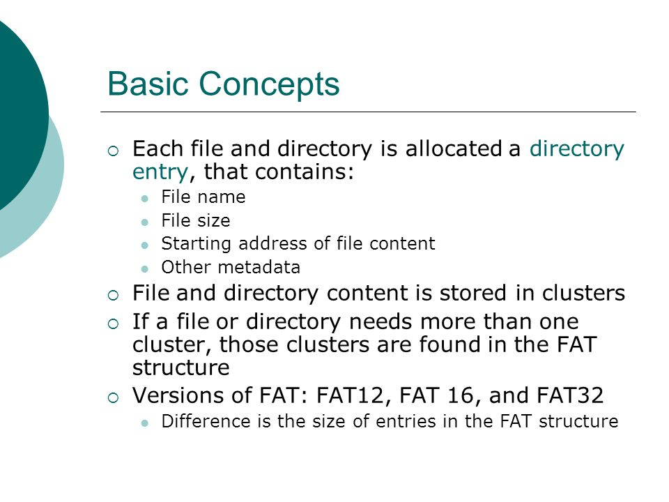 Basic Concepts  Each file and directory is allocated a directory entry, that contains: File name File size Starting address of file content Other met