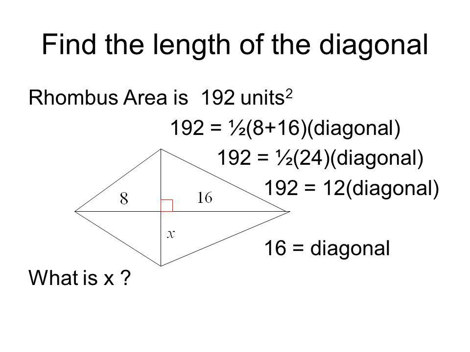 Find the length of the diagonal Rhombus Area is 192 units 2 192 = ½(8+16)(diagonal) 192 = ½(24)(diagonal) 192 = 12(diagonal) 16 = diagonal What is x ?