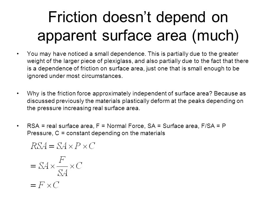 Friction doesn't depend on apparent surface area (much) You may have noticed a small dependence. This is partially due to the greater weight of the la