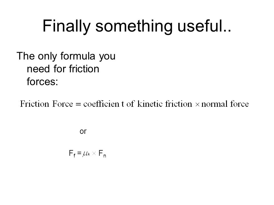 Finally something useful.. The only formula you need for friction forces: or F f = F n