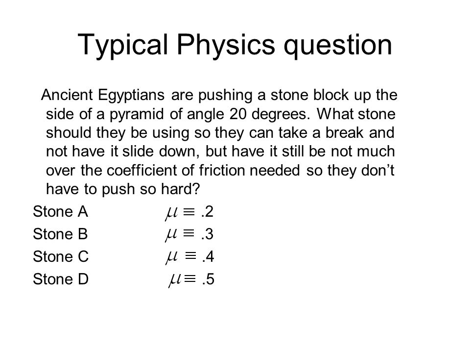 Typical Physics question Ancient Egyptians are pushing a stone block up the side of a pyramid of angle 20 degrees. What stone should they be using so