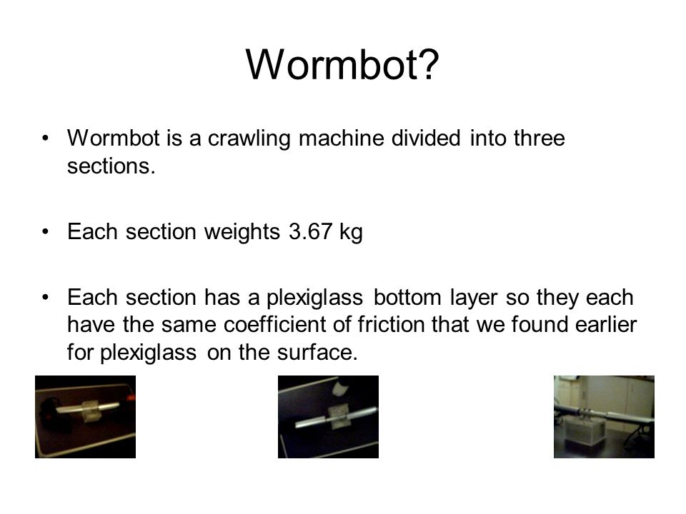 Wormbot? Wormbot is a crawling machine divided into three sections. Each section weights 3.67 kg Each section has a plexiglass bottom layer so they ea