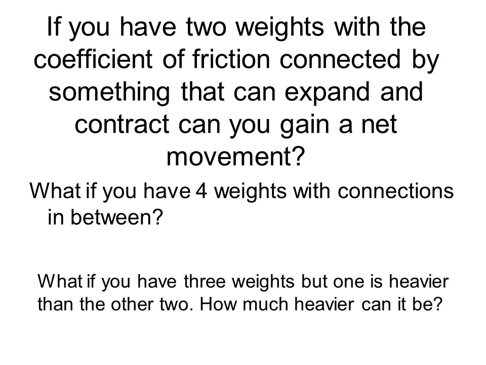 If you have two weights with the coefficient of friction connected by something that can expand and contract can you gain a net movement? What if you