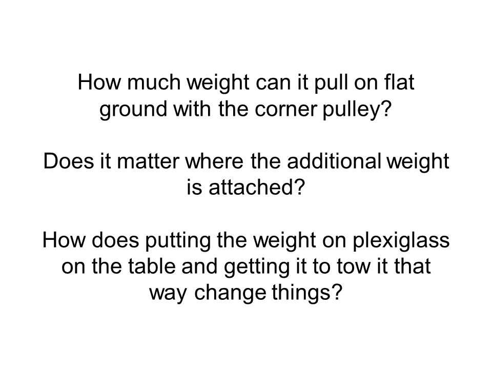 How much weight can it pull on flat ground with the corner pulley? Does it matter where the additional weight is attached? How does putting the weight