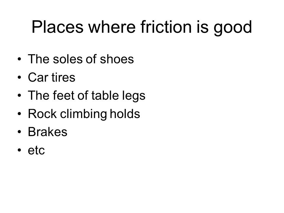 Places where friction is good The soles of shoes Car tires The feet of table legs Rock climbing holds Brakes etc