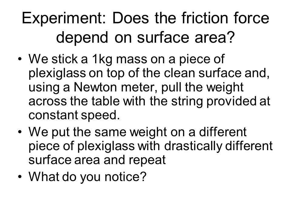 Experiment: Does the friction force depend on surface area? We stick a 1kg mass on a piece of plexiglass on top of the clean surface and, using a Newt