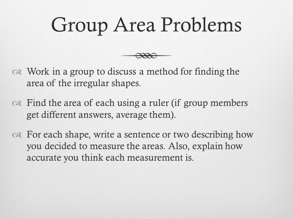 Group Area Problems  Work in a group to discuss a method for finding the area of the irregular shapes.  Find the area of each using a ruler (if grou