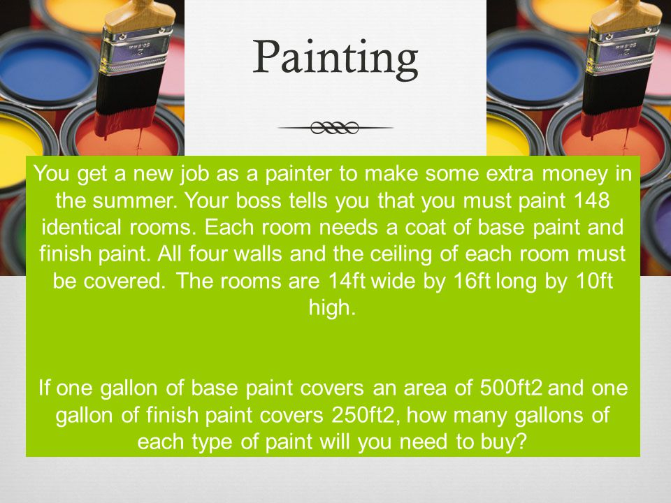 Painting You get a new job as a painter to make some extra money in the summer. Your boss tells you that you must paint 148 identical rooms. Each room