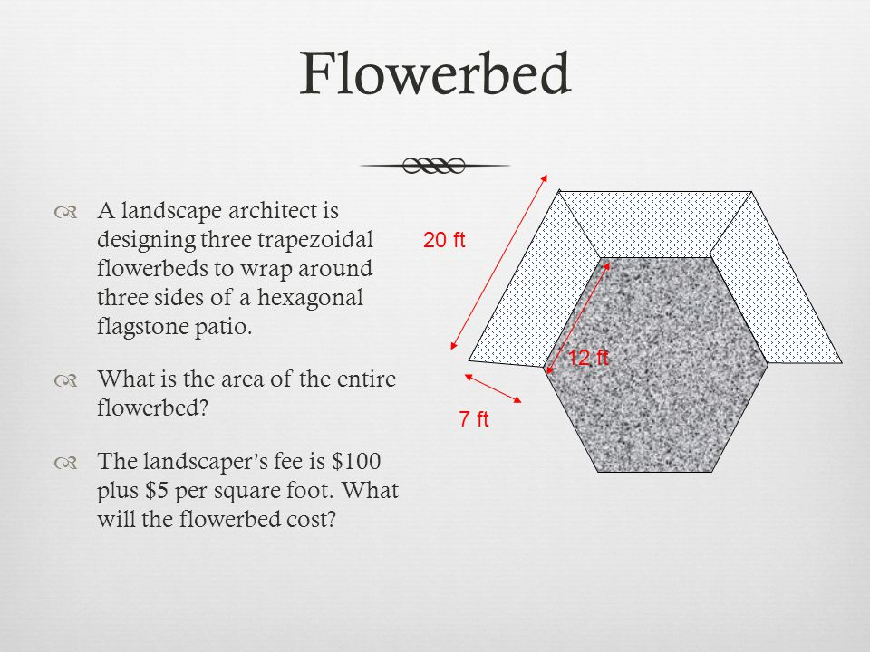 Flowerbed  A landscape architect is designing three trapezoidal flowerbeds to wrap around three sides of a hexagonal flagstone patio.  What is the a