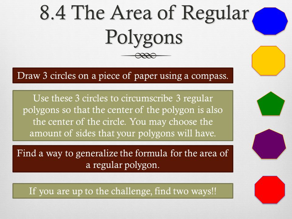 8.4 The Area of Regular Polygons Draw 3 circles on a piece of paper using a compass. Use these 3 circles to circumscribe 3 regular polygons so that th