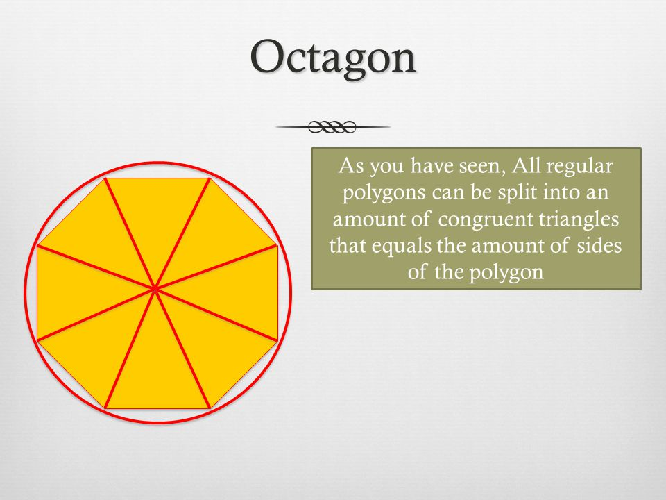 Octagon As you have seen, All regular polygons can be split into an amount of congruent triangles that equals the amount of sides of the polygon