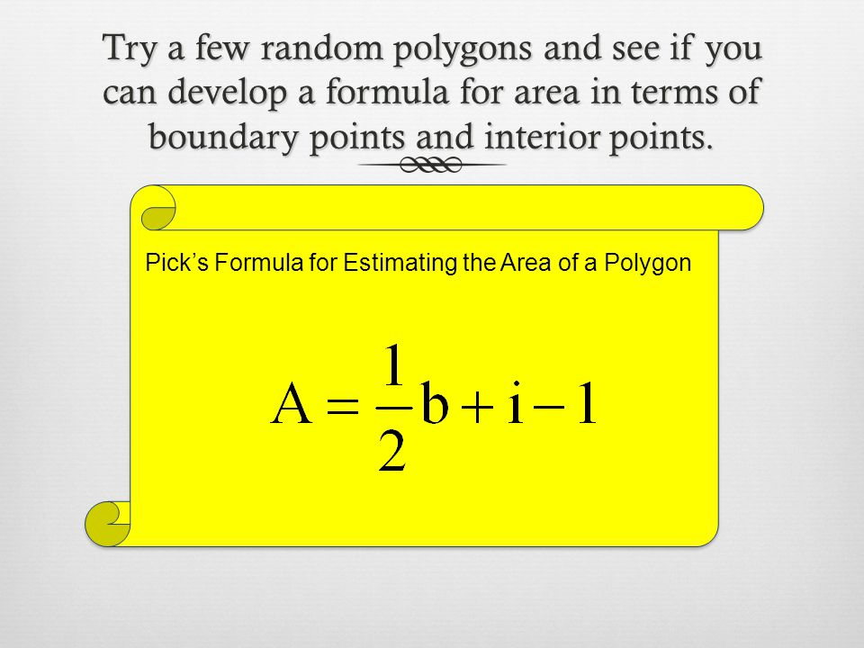 Try a few random polygons and see if you can develop a formula for area in terms of boundary points and interior points. Pick's Formula for Estimating