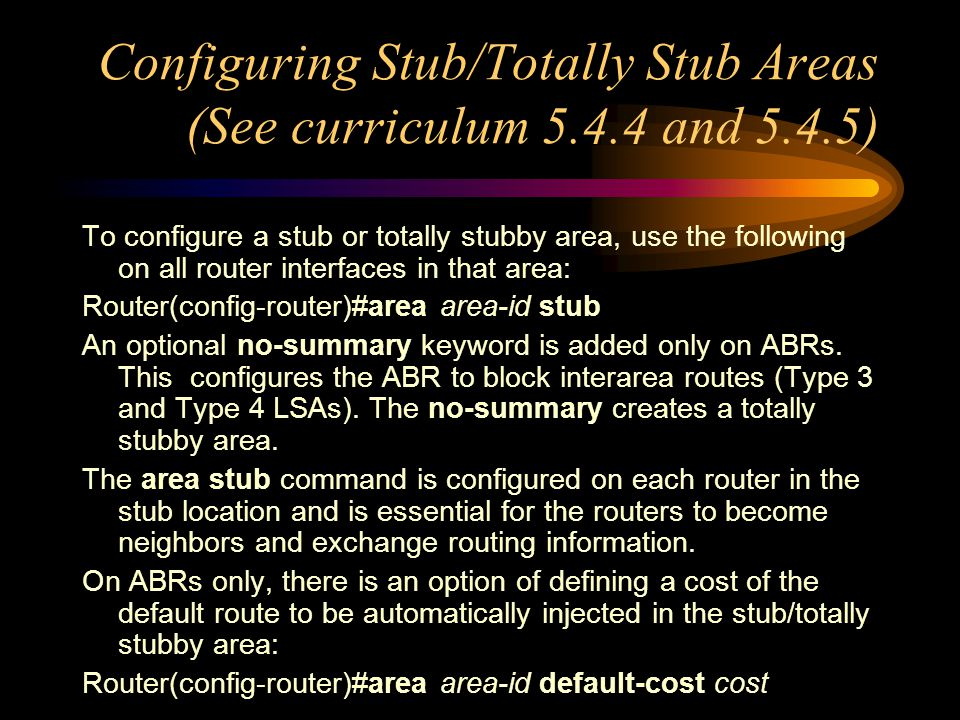 Configuring Stub/Totally Stub Areas (See curriculum 5.4.4 and 5.4.5) To configure a stub or totally stubby area, use the following on all router interfaces in that area: Router(config-router)#area area-id stub An optional no-summary keyword is added only on ABRs.