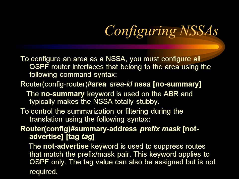 Configuring NSSAs To configure an area as a NSSA, you must configure all OSPF router interfaces that belong to the area using the following command syntax: Router(config-router)#area area-id nssa [no-summary] The no-summary keyword is used on the ABR and typically makes the NSSA totally stubby.