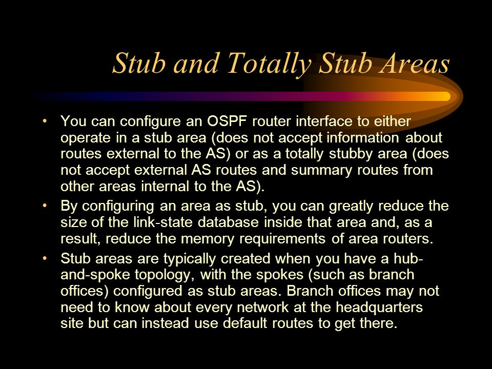 Stub and Totally Stub Areas You can configure an OSPF router interface to either operate in a stub area (does not accept information about routes external to the AS) or as a totally stubby area (does not accept external AS routes and summary routes from other areas internal to the AS).