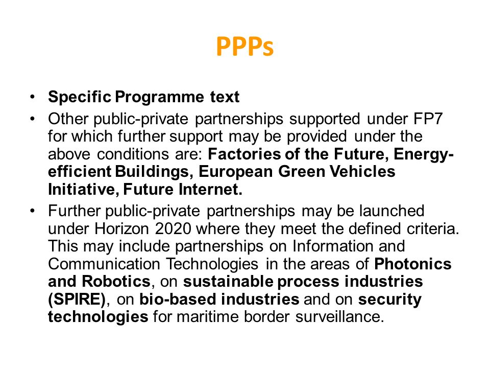 PPPs Specific Programme text Other public-private partnerships supported under FP7 for which further support may be provided under the above conditions are: Factories of the Future, Energy- efficient Buildings, European Green Vehicles Initiative, Future Internet.