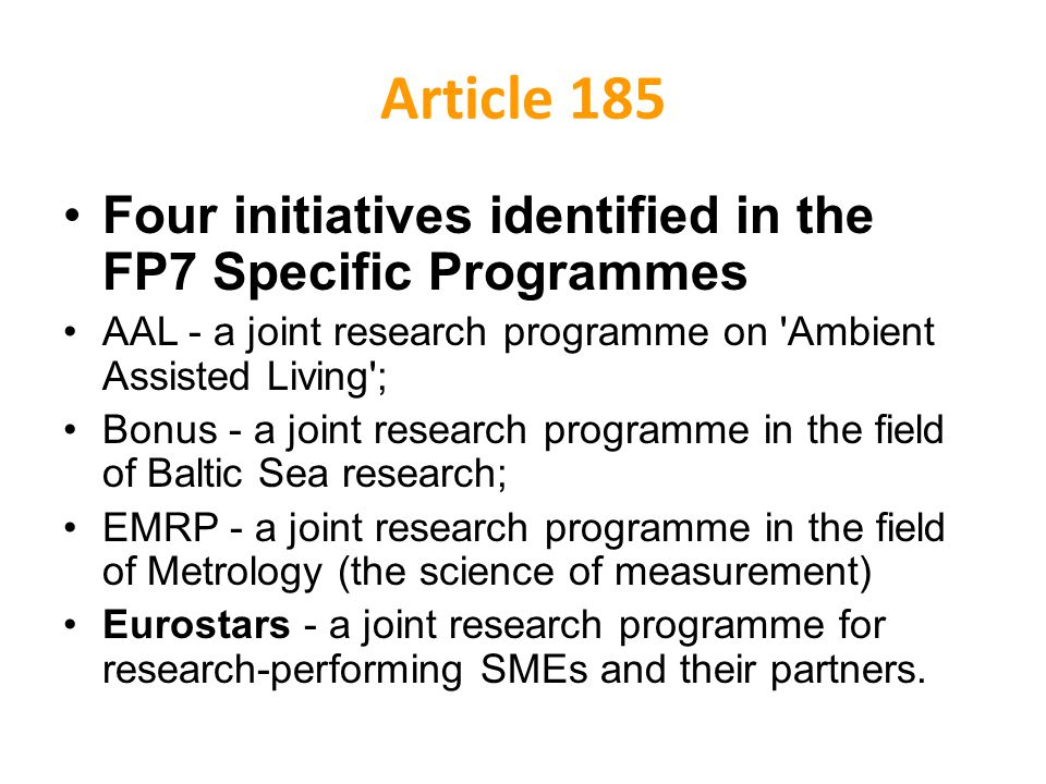 Article 185 Four initiatives identified in the FP7 Specific Programmes AAL - a joint research programme on Ambient Assisted Living ; Bonus - a joint research programme in the field of Baltic Sea research; EMRP - a joint research programme in the field of Metrology (the science of measurement) Eurostars - a joint research programme for research-performing SMEs and their partners.