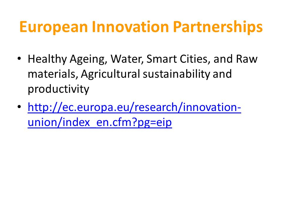 European Innovation Partnerships Healthy Ageing, Water, Smart Cities, and Raw materials, Agricultural sustainability and productivity http://ec.europa.eu/research/innovation- union/index_en.cfm?pg=eip http://ec.europa.eu/research/innovation- union/index_en.cfm?pg=eip