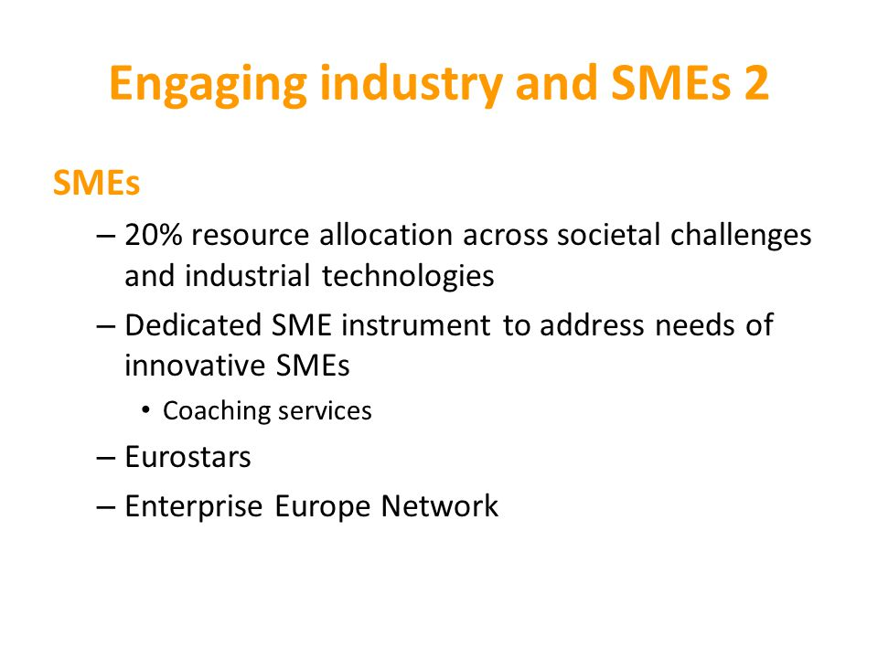 Engaging industry and SMEs 2 SMEs – 20% resource allocation across societal challenges and industrial technologies – Dedicated SME instrument to address needs of innovative SMEs Coaching services – Eurostars – Enterprise Europe Network