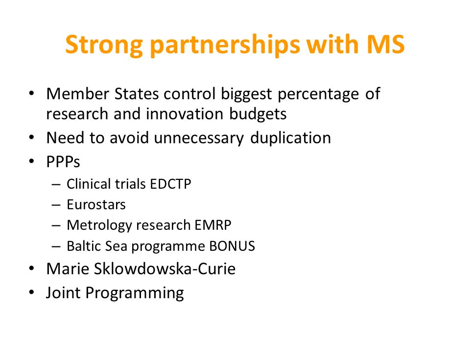 Strong partnerships with MS Member States control biggest percentage of research and innovation budgets Need to avoid unnecessary duplication PPPs – Clinical trials EDCTP – Eurostars – Metrology research EMRP – Baltic Sea programme BONUS Marie Sklowdowska-Curie Joint Programming