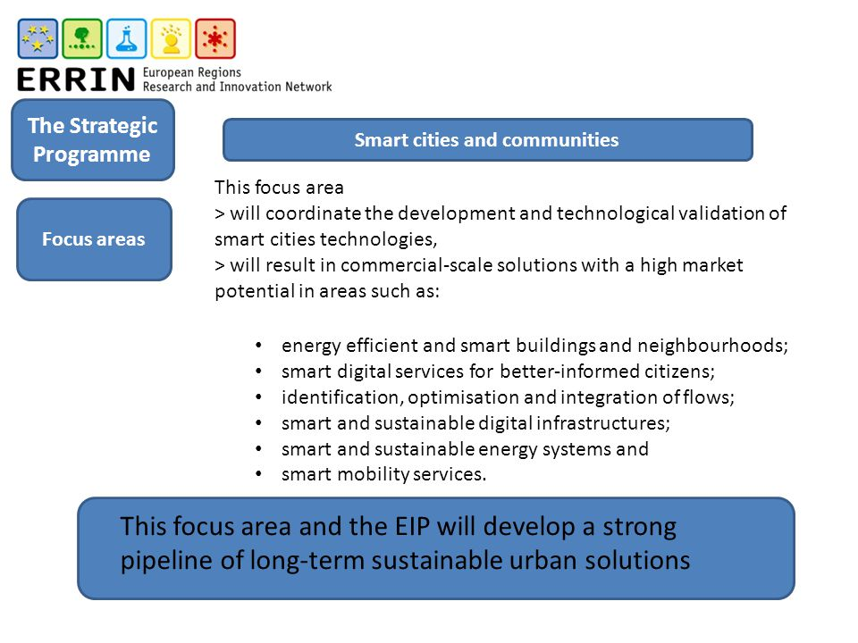 This focus area > will coordinate the development and technological validation of smart cities technologies, > will result in commercial-scale solutions with a high market potential in areas such as: energy efficient and smart buildings and neighbourhoods; smart digital services for better-informed citizens; identification, optimisation and integration of flows; smart and sustainable digital infrastructures; smart and sustainable energy systems and smart mobility services.