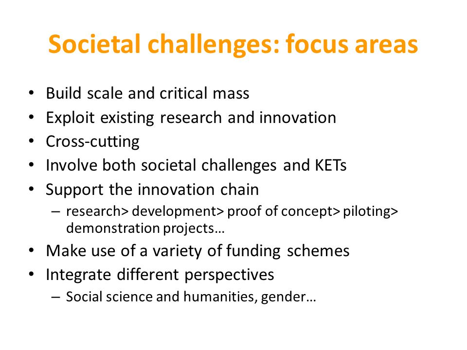 Societal challenges: focus areas Build scale and critical mass Exploit existing research and innovation Cross-cutting Involve both societal challenges and KETs Support the innovation chain – research> development> proof of concept> piloting> demonstration projects… Make use of a variety of funding schemes Integrate different perspectives – Social science and humanities, gender…