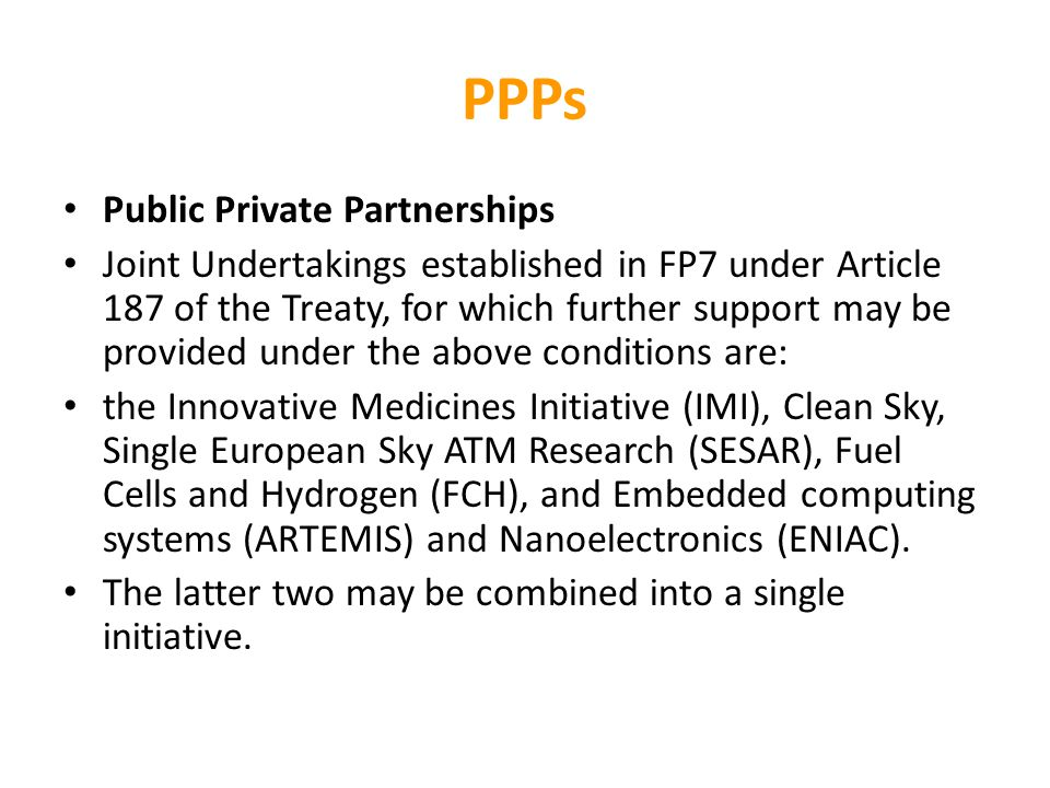 PPPs Public Private Partnerships Joint Undertakings established in FP7 under Article 187 of the Treaty, for which further support may be provided under the above conditions are: the Innovative Medicines Initiative (IMI), Clean Sky, Single European Sky ATM Research (SESAR), Fuel Cells and Hydrogen (FCH), and Embedded computing systems (ARTEMIS) and Nanoelectronics (ENIAC).
