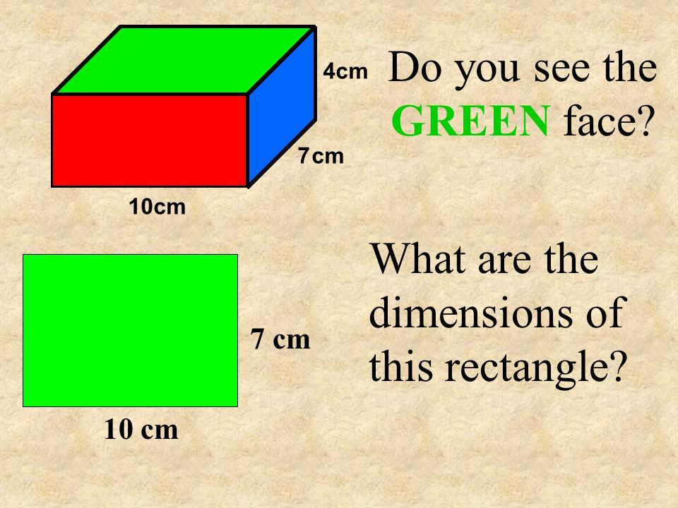 Do you see the GREEN face What are the dimensions of this rectangle 10 cm 7 cm 4cm 7cm 10cm