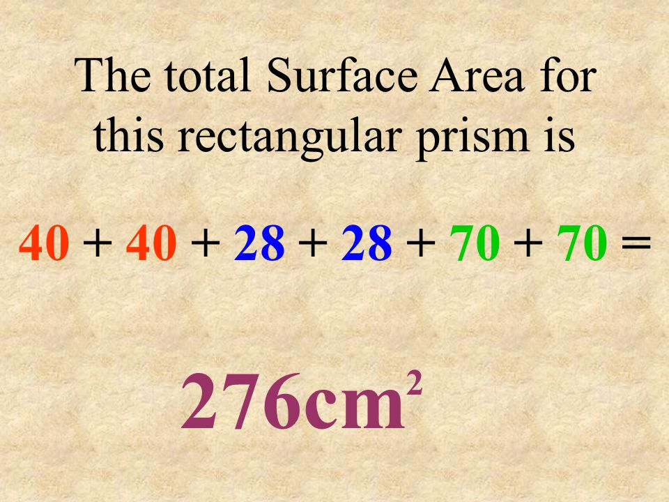 The total Surface Area for this rectangular prism is 40 + 40 + 28 + 28 + 70 + 70 = 276cm 2