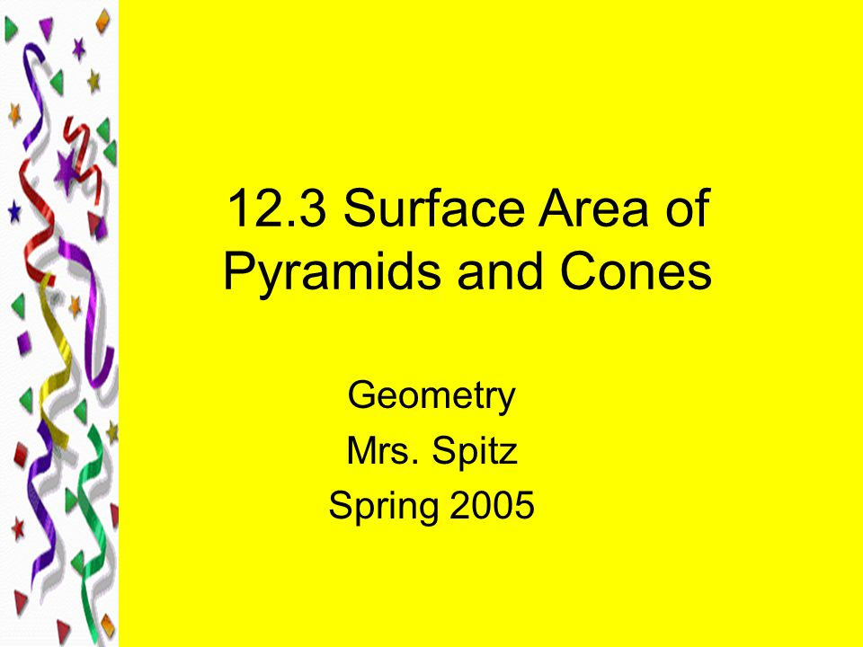12.3 Surface Area of Pyramids and Cones Geometry Mrs. Spitz Spring 2005