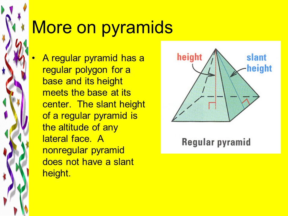 More on pyramids A regular pyramid has a regular polygon for a base and its height meets the base at its center.