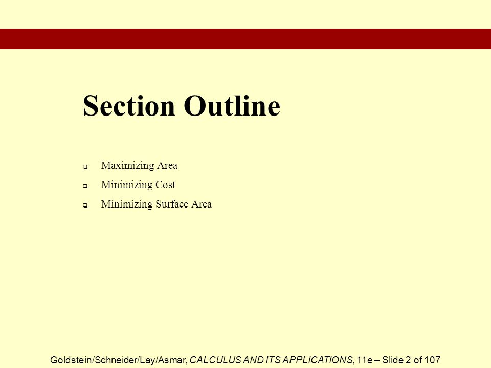 Goldstein/Schneider/Lay/Asmar, CALCULUS AND ITS APPLICATIONS, 11e – Slide 2 of 107  Maximizing Area  Minimizing Cost  Minimizing Surface Area Section Outline