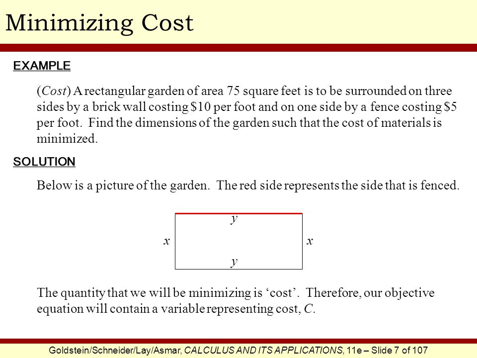 Goldstein/Schneider/Lay/Asmar, CALCULUS AND ITS APPLICATIONS, 11e – Slide 7 of 107 Minimizing CostEXAMPLE SOLUTION (Cost) A rectangular garden of area 75 square feet is to be surrounded on three sides by a brick wall costing $10 per foot and on one side by a fence costing $5 per foot.