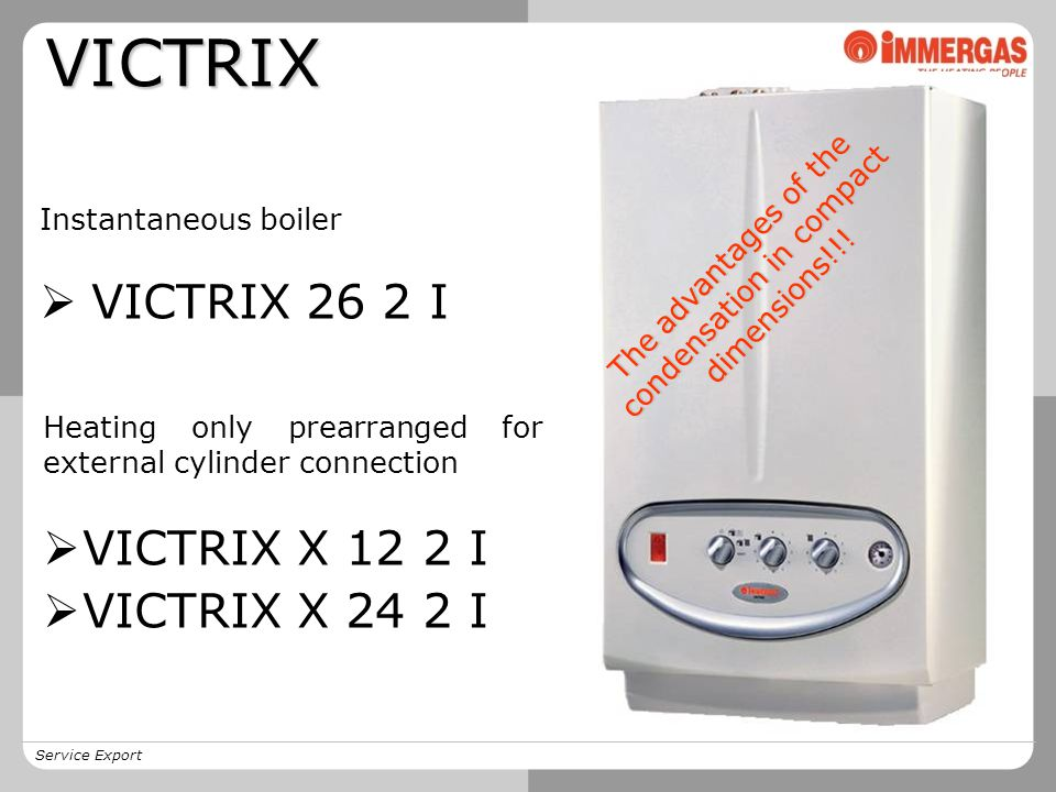 VICTRIX Instantaneous boiler  VICTRIX 26 2 I Heating only prearranged for external cylinder connection  VICTRIX X 12 2 I  VICTRIX X 24 2 I T h e a d v a n t a g e s o f t h e c o n d e n s a t i o n i n c o m p a c t d i m e n s i o n s .