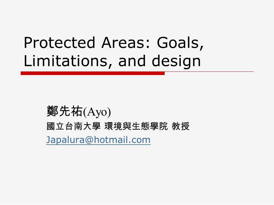 Protected Areas: Goals, Limitations, and design 鄭先祐 (Ayo) 國立台南大學 環境與生態學院 教授 Japalura@hotmail.com