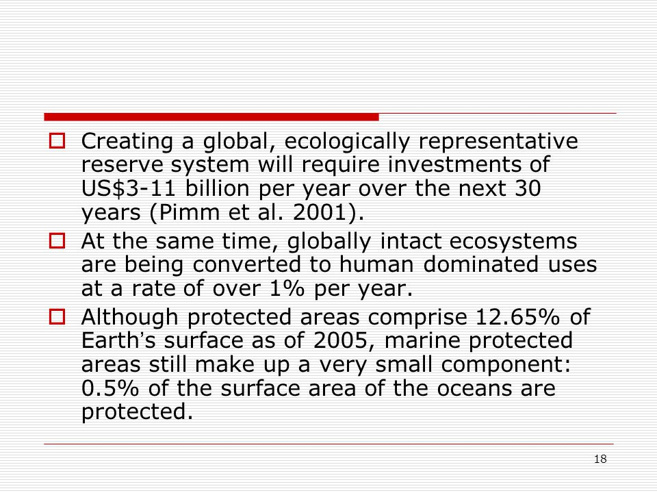 18  Creating a global, ecologically representative reserve system will require investments of US$3-11 billion per year over the next 30 years (Pimm et al.
