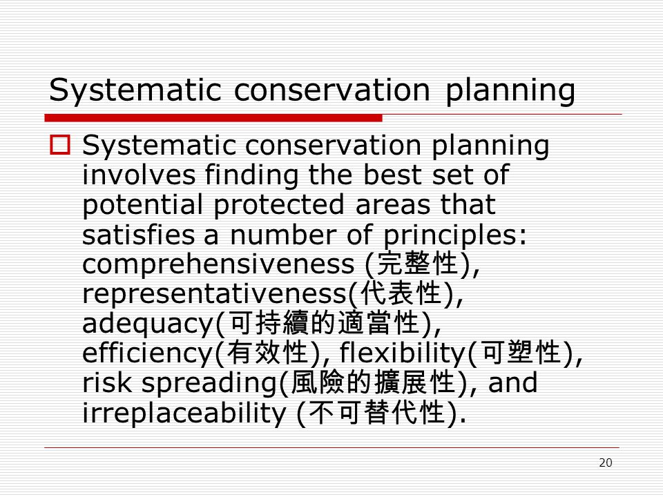 20 Systematic conservation planning  Systematic conservation planning involves finding the best set of potential protected areas that satisfies a number of principles: comprehensiveness ( 完整性 ), representativeness( 代表性 ), adequacy( 可持續的適當性 ), efficiency( 有效性 ), flexibility( 可塑性 ), risk spreading( 風險的擴展性 ), and irreplaceability ( 不可替代性 ).
