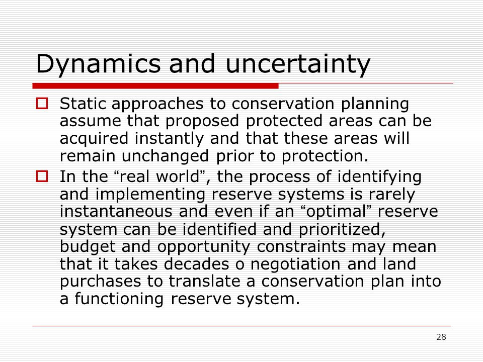28 Dynamics and uncertainty  Static approaches to conservation planning assume that proposed protected areas can be acquired instantly and that these areas will remain unchanged prior to protection.