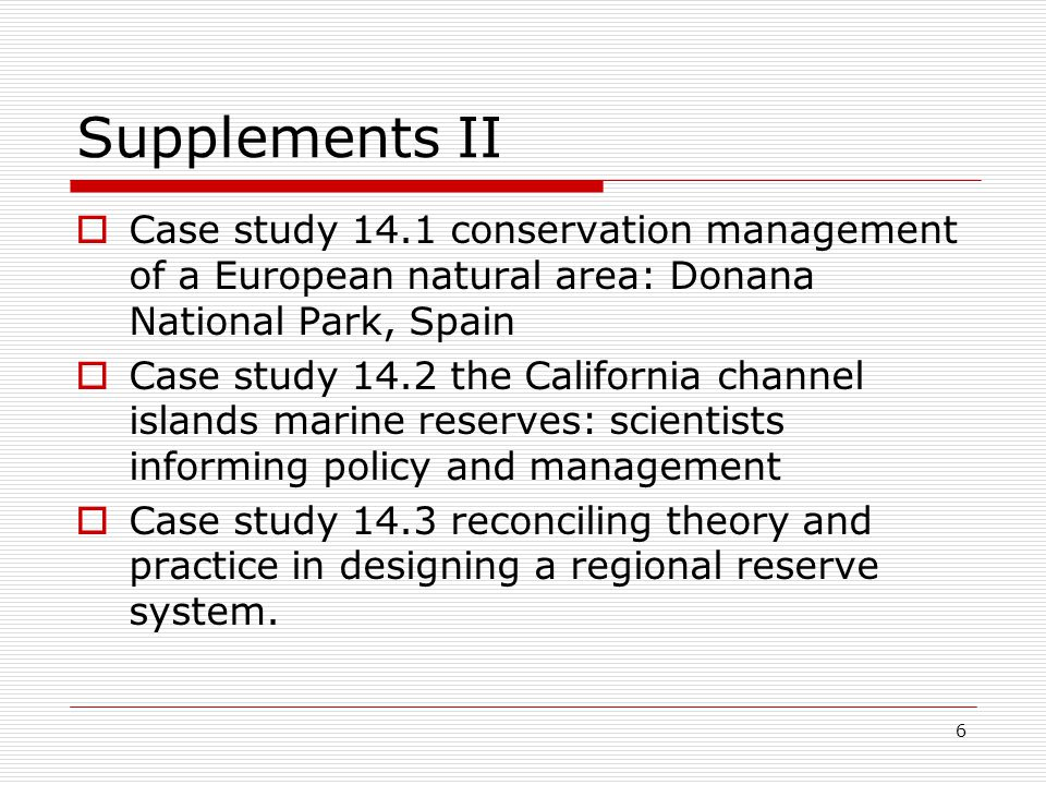 6 Supplements II  Case study 14.1 conservation management of a European natural area: Donana National Park, Spain  Case study 14.2 the California channel islands marine reserves: scientists informing policy and management  Case study 14.3 reconciling theory and practice in designing a regional reserve system.