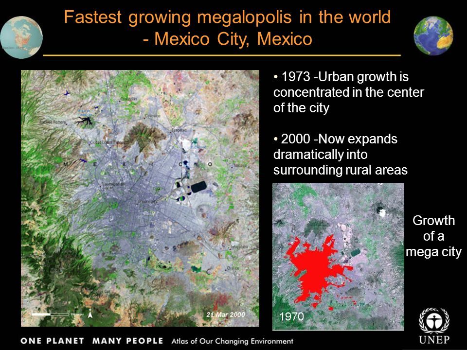 Fastest growing megalopolis in the world - Mexico City, Mexico 1973 -Urban growth is concentrated in the center of the city 2000 -Now expands dramatic