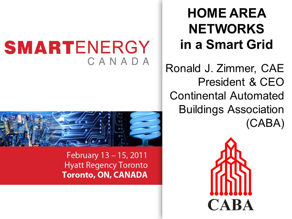 Ronald J. Zimmer, CAE President & CEO Continental Automated Buildings Association (CABA) HOME AREA NETWORKS in a Smart Grid