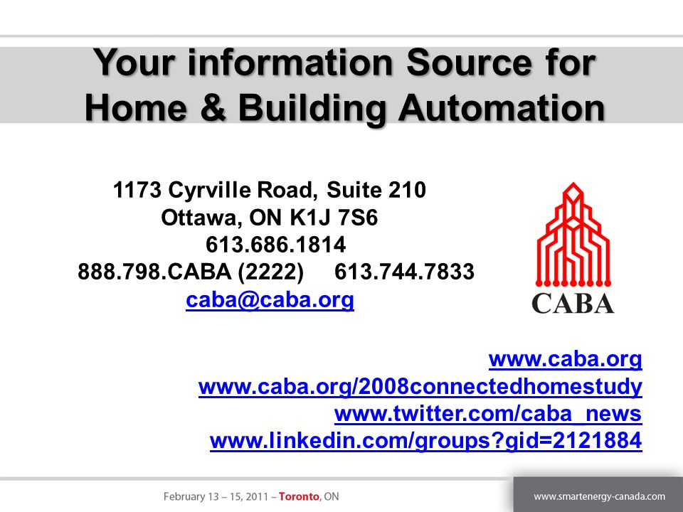 1173 Cyrville Road, Suite 210 Ottawa, ON K1J 7S6 613.686.1814 888.798.CABA (2222) 613.744.7833 caba@caba.org Your information Source for Home & Building Automation www.caba.org www.caba.org/2008connectedhomestudy www.twitter.com/caba_news www.linkedin.com/groups gid=2121884
