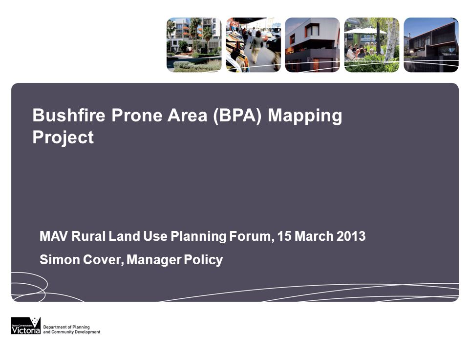 Bushfire Prone Area (BPA) Mapping Project MAV Rural Land Use Planning Forum, 15 March 2013 Simon Cover, Manager Policy