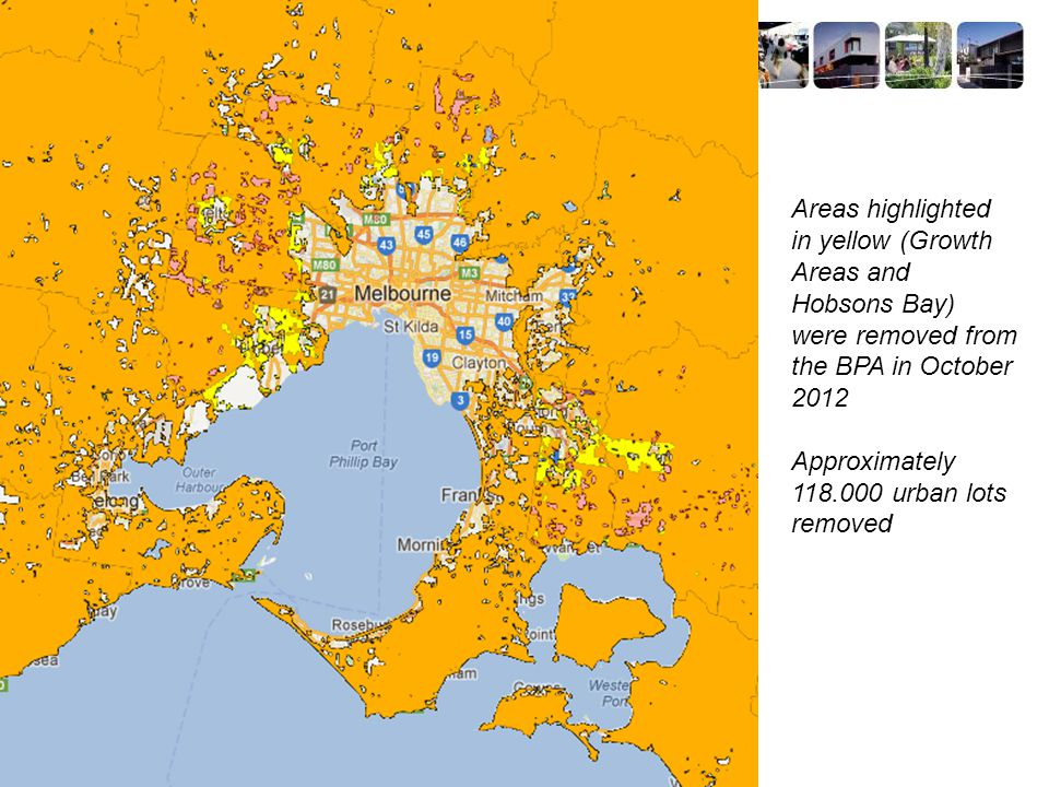 Areas highlighted in yellow (Growth Areas and Hobsons Bay) were removed from the BPA in October 2012 Approximately 118.000 urban lots removed