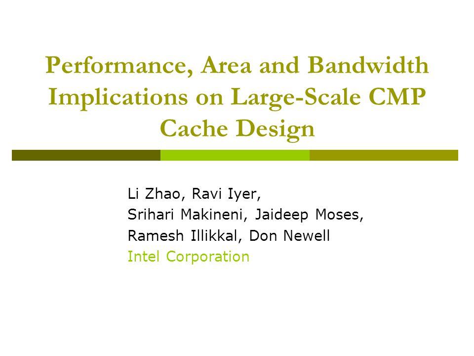 Performance, Area and Bandwidth Implications on Large-Scale CMP Cache Design Li Zhao, Ravi Iyer, Srihari Makineni, Jaideep Moses, Ramesh Illikkal, Don Newell Intel Corporation