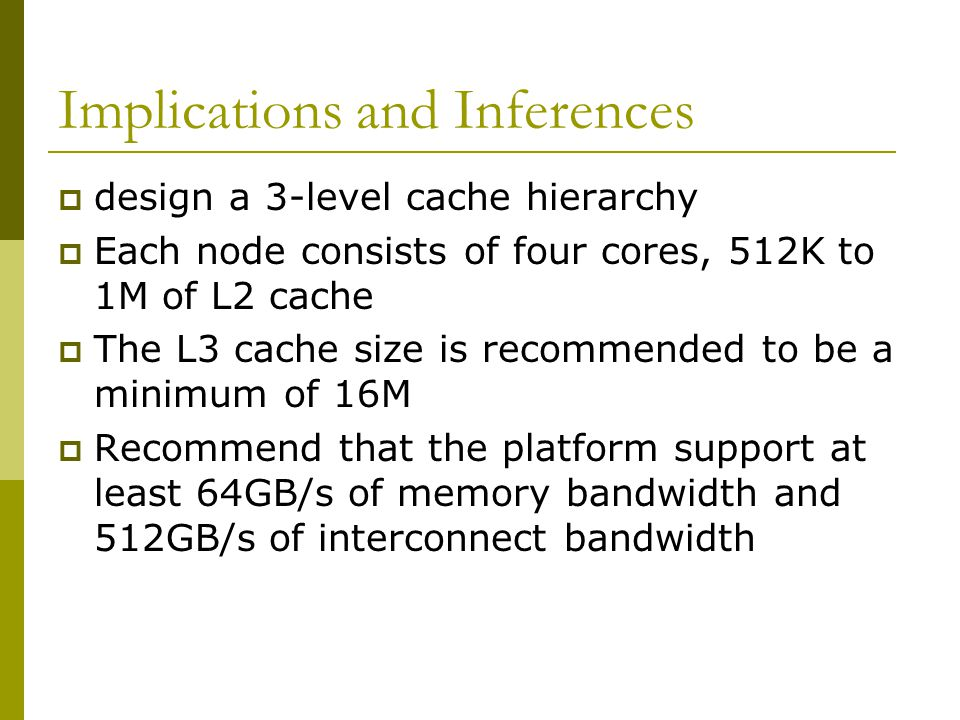 Implications and Inferences  design a 3-level cache hierarchy  Each node consists of four cores, 512K to 1M of L2 cache  The L3 cache size is recommended to be a minimum of 16M  Recommend that the platform support at least 64GB/s of memory bandwidth and 512GB/s of interconnect bandwidth