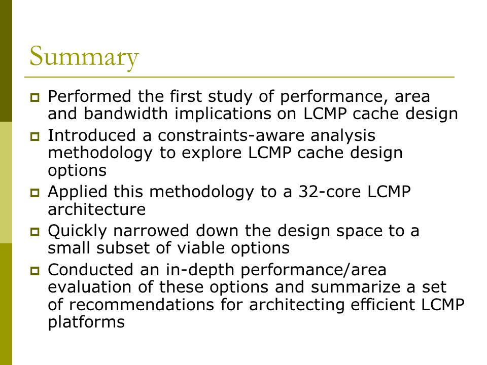 Summary  Performed the first study of performance, area and bandwidth implications on LCMP cache design  Introduced a constraints-aware analysis methodology to explore LCMP cache design options  Applied this methodology to a 32-core LCMP architecture  Quickly narrowed down the design space to a small subset of viable options  Conducted an in-depth performance/area evaluation of these options and summarize a set of recommendations for architecting efficient LCMP platforms